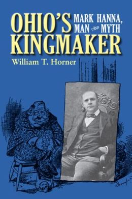 Ohio's Kingmaker: Mark Hanna, Man and Myth