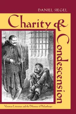 Charity and Condescension: Victorian Literature and the Dilemmas of Philanthropy