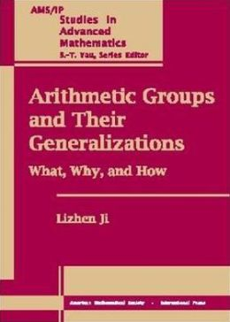 Arithmetic Groups and Their Generalizations: What, Why, and How