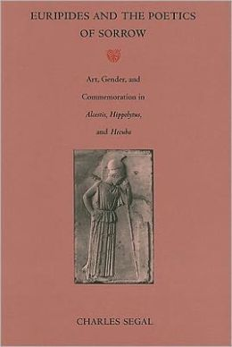 Euripides and the Poetics of Sorrow: Art, Gender, and Commemoration in Alcestis, Hippolytus, and Hecuba