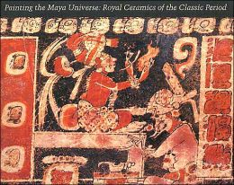 Painting the Maya Universe: Royal Ceramics of the Classic Period