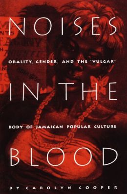 Noises in the Blood: Orality, Gender, and the Vulgar Body of Jamaican Popular Culture