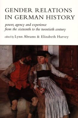 Gender Relations in German History: Power, Agency, and Experience from the Sixteenth to the Twentieth Century