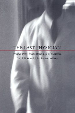 The Last Physician: Walker Percy and the Moral Life of Medicine