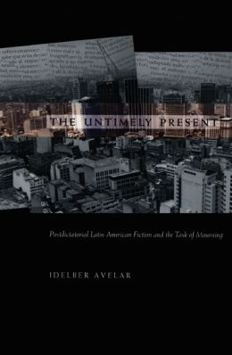 The Untimely Present: Postdictatorial Latin American Fiction and the Task of Mourning