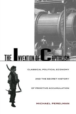 The Invention of Capitalism: Classical Political Economy and the Secret History of Primitive Accumulation
