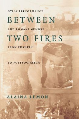 Between Two Fires: Gypsy Performance and Romani Memory from Pushkin to Post-Socialism