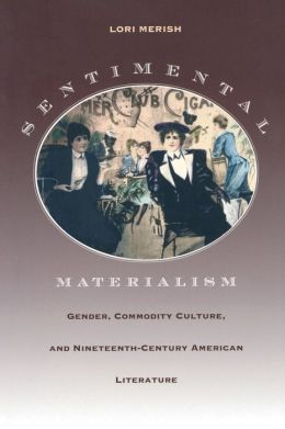 Sentimental Materialism: Gender, Commodity Culture, and Nineteenth-Century American Literature