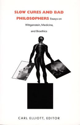 Slow Cures and Bad Philosophers: Essays on Wittgenstein, Medicine, and Bioethics