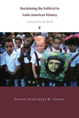 Reclaiming the Political in Latin American History: Essays from the North