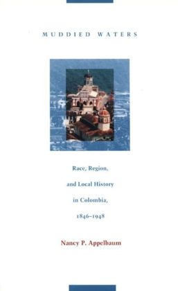 Muddied Waters: Race, Region, and Local History in Colombia, 1846-1948