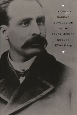 Catarino Garza's Revolution on the Texas-Mexico Border