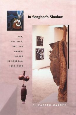 In Senghor's Shadow: Art, Politics, and the Avant-Garde in Senegal, 1960-1995