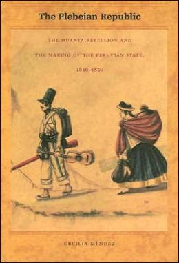 The Plebeian Republic: The Huanta Rebellion and the Making of the Peruvian State, 1820-1850