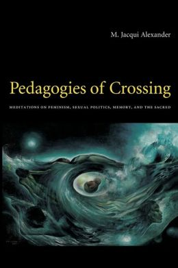 Pedagogies of Crossing: Meditations on Feminism, Sexual Politics, Memory, and the Sacred