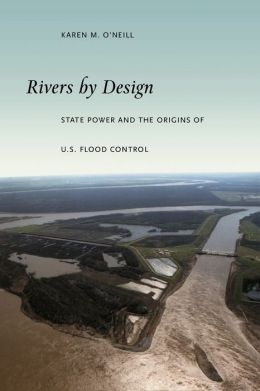 Rivers by Design: State Power and the Origins of U. S. Flood Control