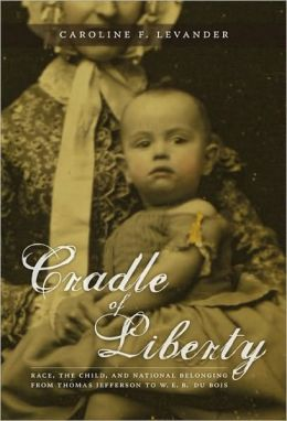 Cradle of Liberty: Race, the Child, and National Belonging from Thomas Jefferson to W. E. B. Du Bois