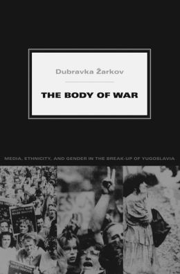 The Body of War: Media, Ethnicity, and Gender in the Break-up of Yugoslavia