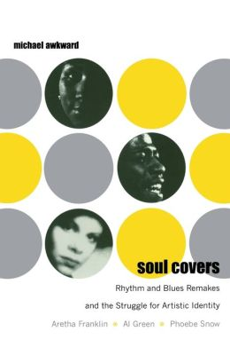 Soul Covers: Rhythm and Blues Remakes and the Struggle for Artistic Identity (Aretha Franklin, Al Green, Phoebe Snow)