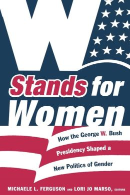 W Stands for Women: How the George W. Bush Presidency Shaped a New Politics of Gender