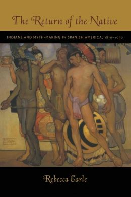 The Return of the Native: Indians and Myth-Making in Spanish America, 1810-1930