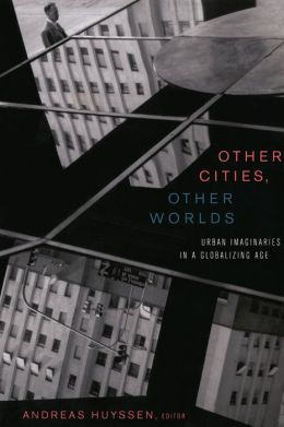Other Cities, Other Worlds: Urban Imaginaries in a Globalizing Age