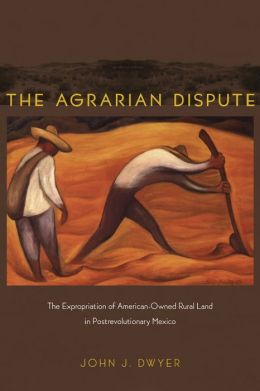 The Agrarian Dispute: The Expropriation of American-Owned Rural Land in Postrevolutionary Mexico