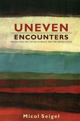 Uneven Encounters: Making Race and Nation in Brazil and the United States