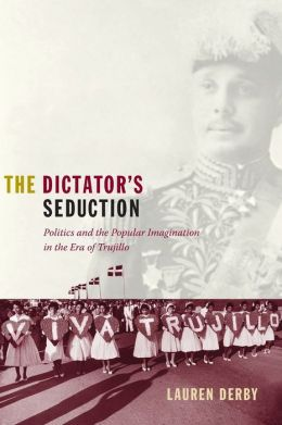 The Dictator's Seduction: Politics and the Popular Imagination in the Era of Trujillo