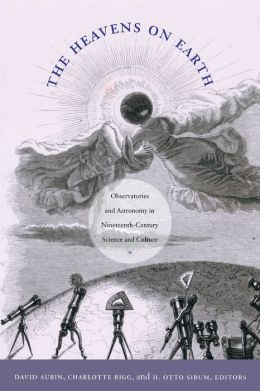 The Heavens on Earth: Observatories and Astronomy in Nineteenth-Century Science and Culture
