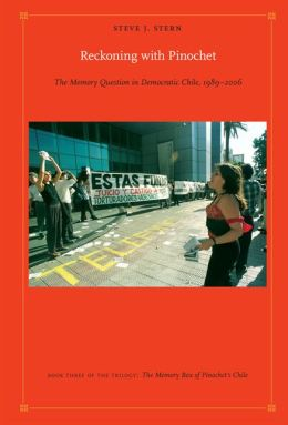 Reckoning with Pinochet: The Memory Question in Democratic Chile, 1989-2006