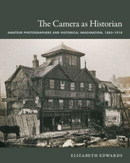 The Camera as Historian: Amateur Photographers and Historical Imagination, 1885-1918