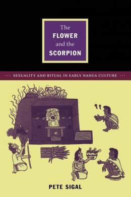 The Flower and the Scorpion: Sexuality and Ritual in Early Nahua Culture