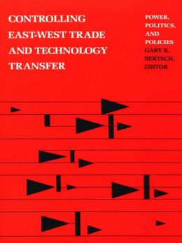 Controlling East-West Trade and Technology Transfer: Power, Politics, and Policies