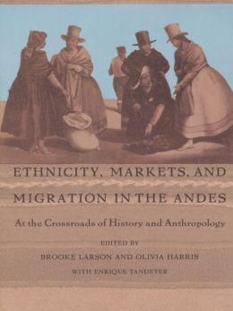 Ethnicity, Markets, and Migration in the Andes: At the Crossroads of History and Anthropology