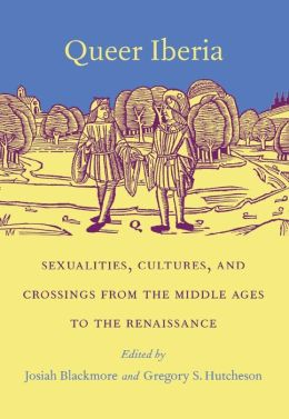Queer Iberia: Sexualities, Cultures, and Crossings from the Middle Ages to the Renaissance