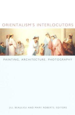 Orientalism's Interlocutors: Painting, Architecture, Photography