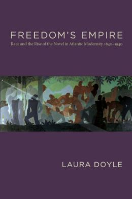 Freedom s Empire: Race and the Rise of the Novel in Atlantic Modernity, 1640-1940