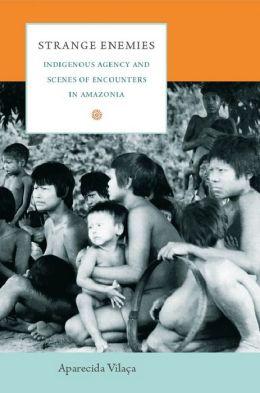 Strange Enemies: Indigenous Agency and Scenes of Encounters in Amazonia