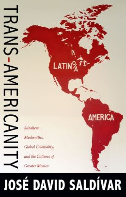 Trans-Americanity: Subaltern Modernities, Global Coloniality, and the Cultures of Greater Mexico