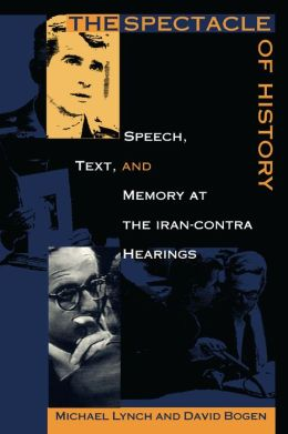 The Spectacle of History: Speech, Text, and Memory at the Iran-Contra Hearings