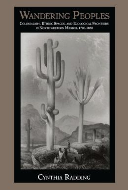 Wandering Peoples: Colonialism, Ethnic Spaces, and Ecological Frontiers in Northwestern Mexico, 1700-1850