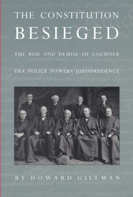 The Constitution Besieged: The Rise & Demise of Lochner Era Police Powers Jurisprudence