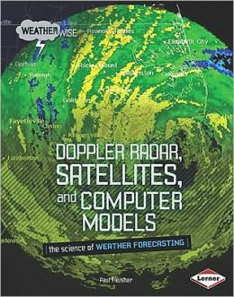 Doppler Radar, Satellites, and Computer Models: The Science of Weather Forecasting