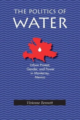The Politics of Water: Urban Protest, Gender and Power in Monterrey, Mexico