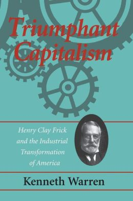 Triumphant Capitalism: Henry Clay Frick and the Industrial Transformation of America