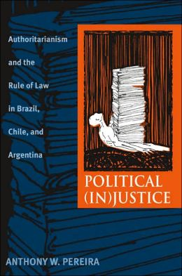 Political (In)Justice: Authoritarianism and the Rule of Law in Brazil, Chile, and Argentina