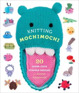 Knitting Mochimochi: 20 Super-Cute Strange Designs for Knitted Amigurumi