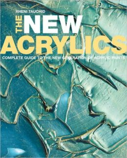 New Acrylics: Complete Guide to the New Generation of Acrylic Paints