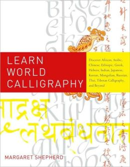 Learn World Calligraphy: Discover African, Arabic, Chinese, Ethiopic, Greek, Hebrew, Indian, Japanese, Korean, Mongolian, Russian, Thai, Tibetan Calligraphy, and Beyond